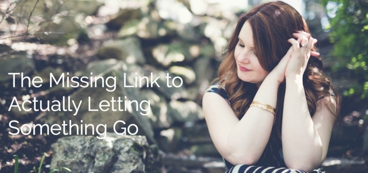 The Missing Link To Actually Letting Something Go